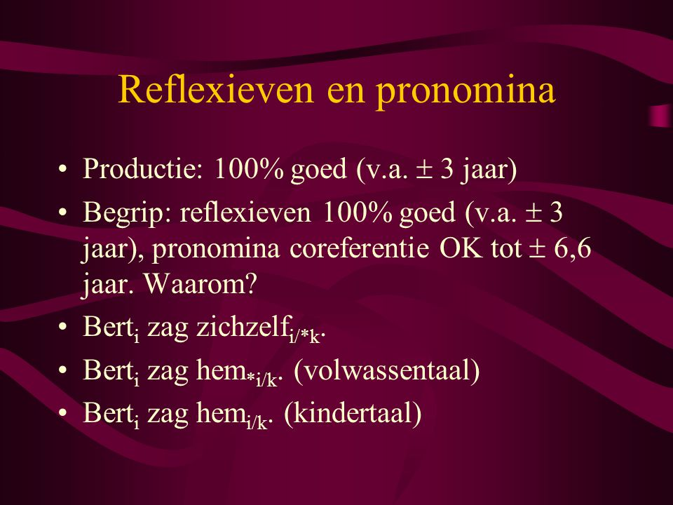 Reflexieven en pronomina Productie: 100% goed (v.a.  3 jaar) Begrip: reflexieven 100% goed (v.a.  3 jaar), pronomina coreferentie OK tot  6,6 jaar.