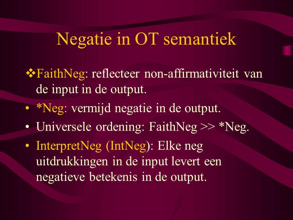 Negatie in OT semantiek  FaithNeg: reflecteer non-affirmativiteit van de input in de output. *Neg: vermijd negatie in de output. Universele ordening: