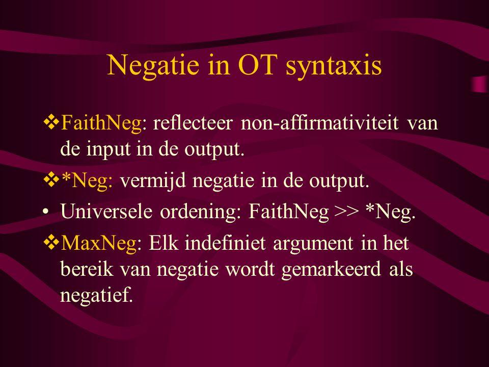 Negatie in OT syntaxis  FaithNeg: reflecteer non-affirmativiteit van de input in de output.  *Neg: vermijd negatie in de output. Universele ordening