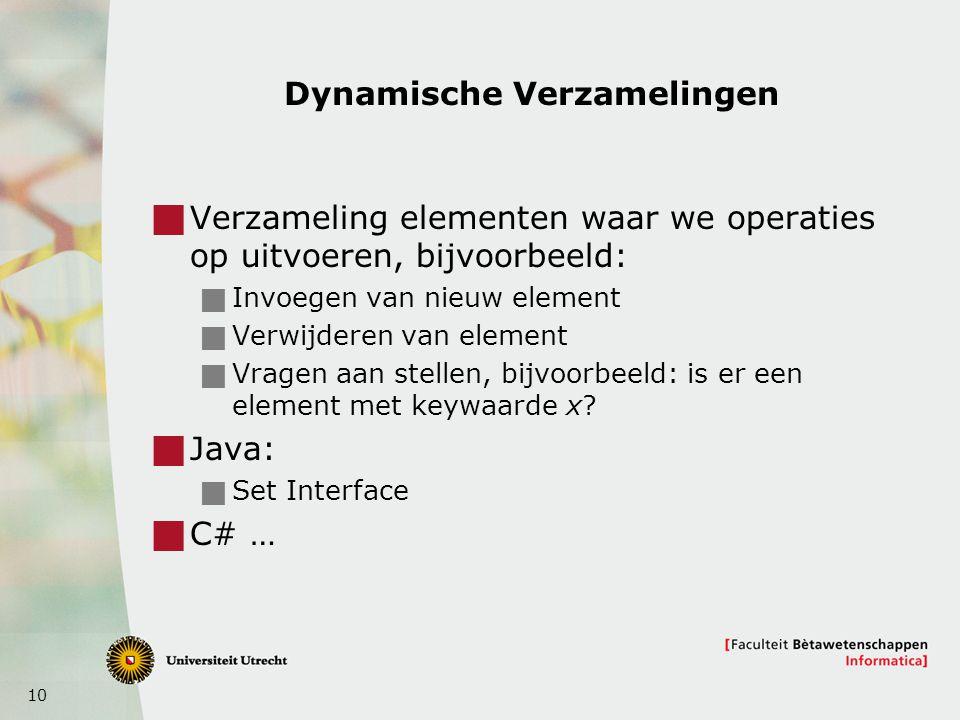 10 Dynamische Verzamelingen  Verzameling elementen waar we operaties op uitvoeren, bijvoorbeeld:  Invoegen van nieuw element  Verwijderen van element  Vragen aan stellen, bijvoorbeeld: is er een element met keywaarde x.