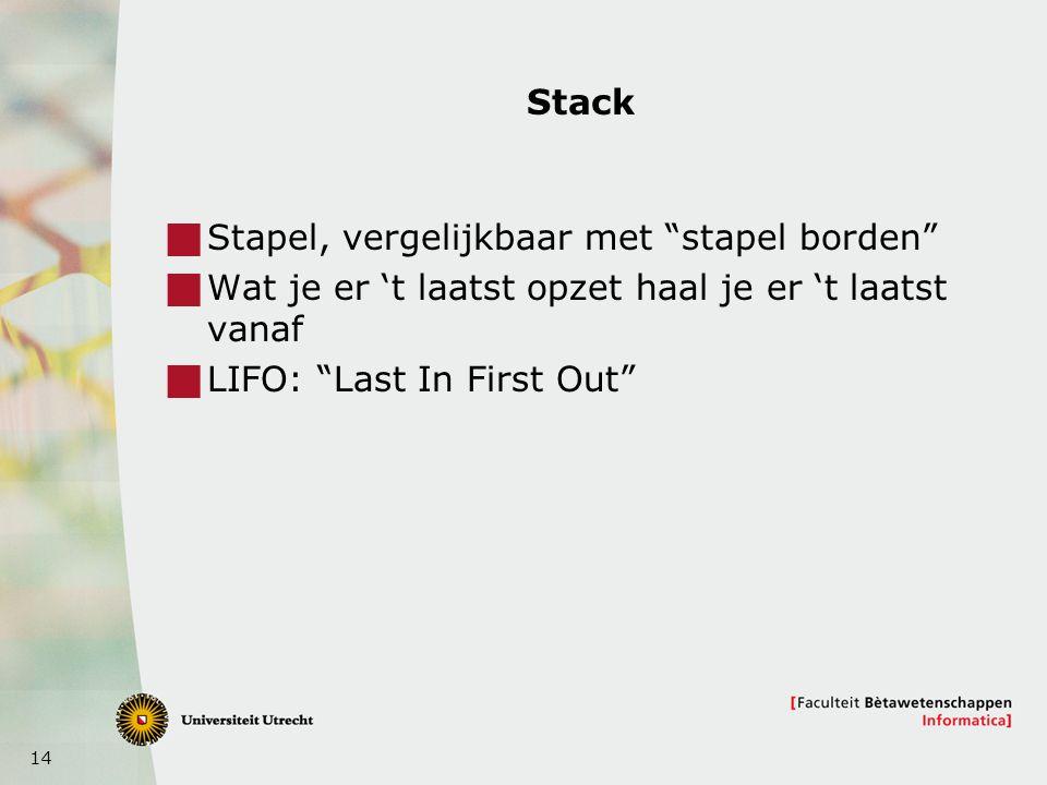 14 Stack  Stapel, vergelijkbaar met stapel borden  Wat je er 't laatst opzet haal je er 't laatst vanaf  LIFO: Last In First Out