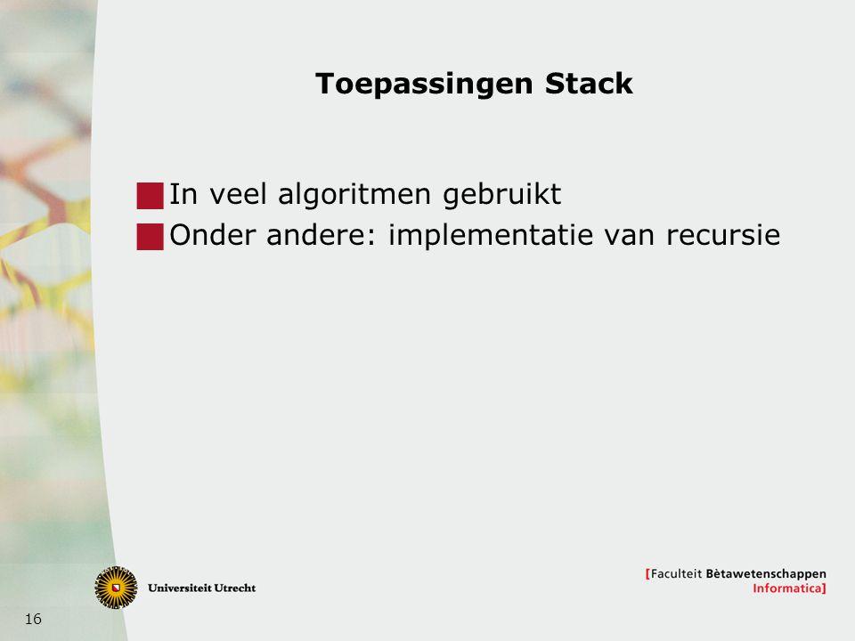 16 Toepassingen Stack  In veel algoritmen gebruikt  Onder andere: implementatie van recursie