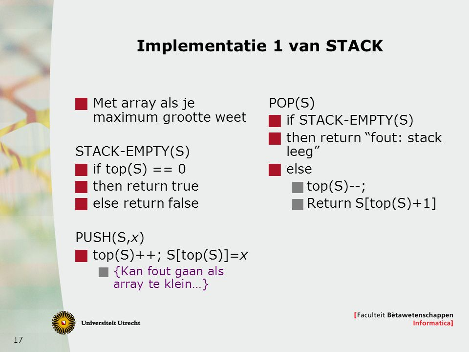 17 Implementatie 1 van STACK  Met array als je maximum grootte weet STACK-EMPTY(S)  if top(S) == 0  then return true  else return false PUSH(S,x)  top(S)++; S[top(S)]=x  {Kan fout gaan als array te klein…} POP(S)  if STACK-EMPTY(S)  then return fout: stack leeg  else  top(S)--;  Return S[top(S)+1]