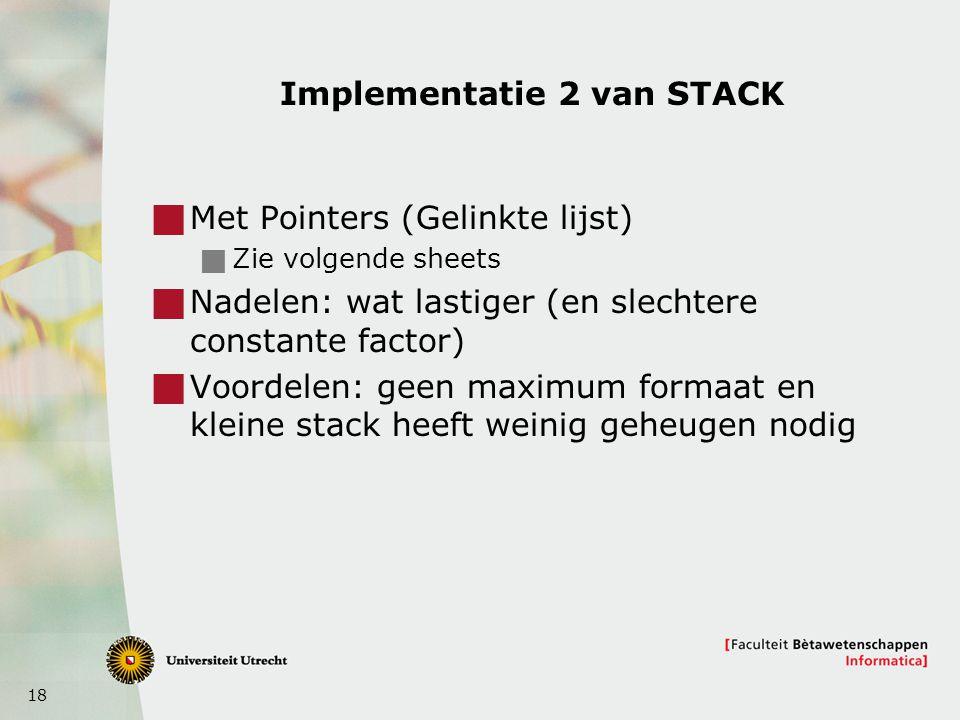 18 Implementatie 2 van STACK  Met Pointers (Gelinkte lijst)  Zie volgende sheets  Nadelen: wat lastiger (en slechtere constante factor)  Voordelen: geen maximum formaat en kleine stack heeft weinig geheugen nodig