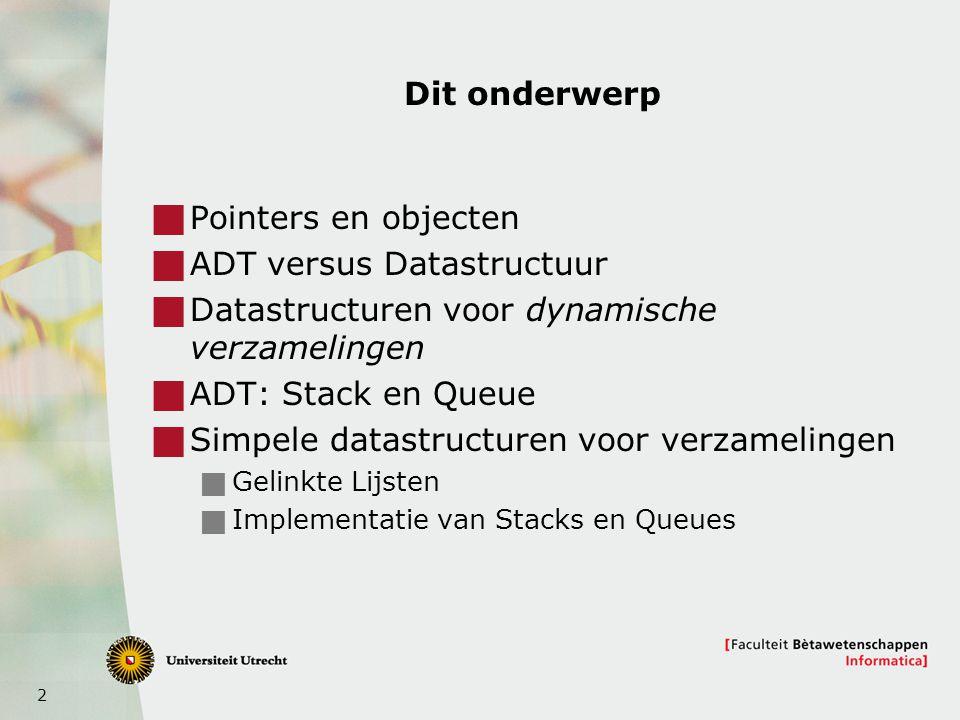 2 Dit onderwerp  Pointers en objecten  ADT versus Datastructuur  Datastructuren voor dynamische verzamelingen  ADT: Stack en Queue  Simpele datastructuren voor verzamelingen  Gelinkte Lijsten  Implementatie van Stacks en Queues