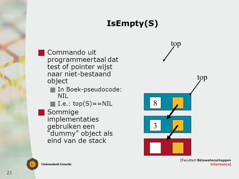 23 IsEmpty(S)  Commando uit programmeertaal dat test of pointer wijst naar niet-bestaand object  In Boek-pseudocode: NIL  I.e.: top(S)==NIL  Sommige implementaties gebruiken een dummy object als eind van de stack 8 3 top