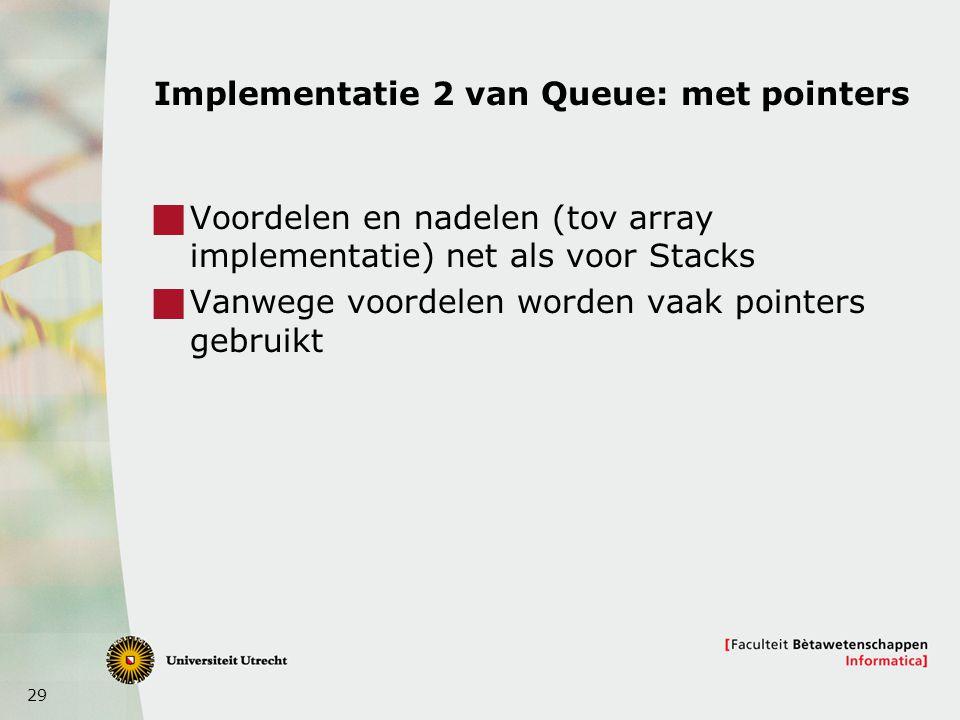 29 Implementatie 2 van Queue: met pointers  Voordelen en nadelen (tov array implementatie) net als voor Stacks  Vanwege voordelen worden vaak pointers gebruikt