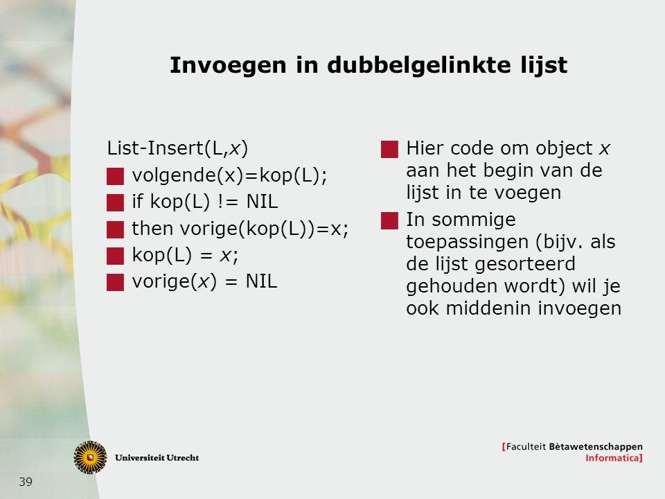 39 Invoegen in dubbelgelinkte lijst List-Insert(L,x)  volgende(x)=kop(L);  if kop(L) != NIL  then vorige(kop(L))=x;  kop(L) = x;  vorige(x) = NIL  Hier code om object x aan het begin van de lijst in te voegen  In sommige toepassingen (bijv.