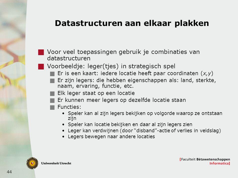 44 Datastructuren aan elkaar plakken  Voor veel toepassingen gebruik je combinaties van datastructuren  Voorbeeldje: leger(tjes) in strategisch spel  Er is een kaart: iedere locatie heeft paar coordinaten (x,y)  Er zijn legers: die hebben eigenschappen als: land, sterkte, naam, ervaring, functie, etc.