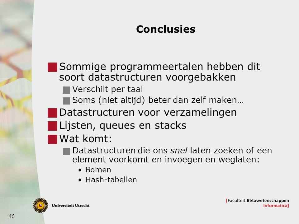 46 Conclusies  Sommige programmeertalen hebben dit soort datastructuren voorgebakken  Verschilt per taal  Soms (niet altijd) beter dan zelf maken…