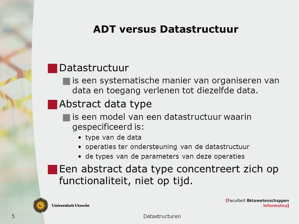 5 ADT versus Datastructuur  Datastructuur  is een systematische manier van organiseren van data en toegang verlenen tot diezelfde data.