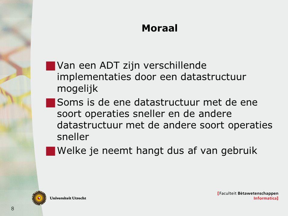 8 Moraal  Van een ADT zijn verschillende implementaties door een datastructuur mogelijk  Soms is de ene datastructuur met de ene soort operaties sneller en de andere datastructuur met de andere soort operaties sneller  Welke je neemt hangt dus af van gebruik