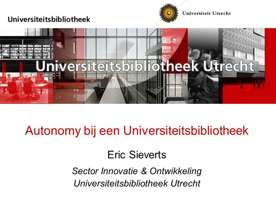 Autonomy bij een Universiteitsbibliotheek Eric Sieverts Sector Innovatie & Ontwikkeling Universiteitsbibliotheek Utrecht