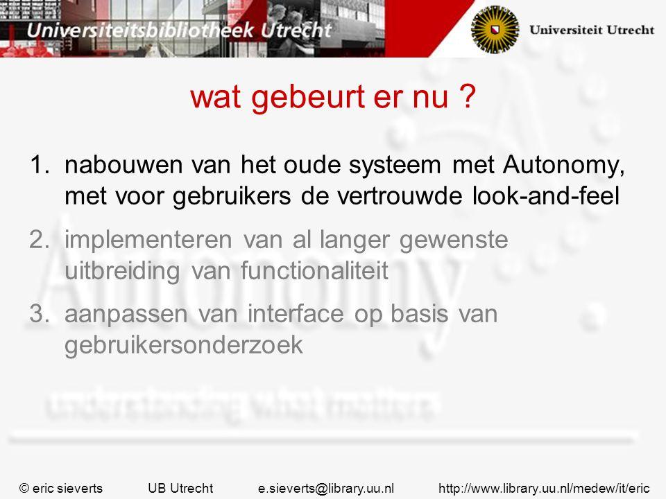 wat gebeurt er nu ? 1.nabouwen van het oude systeem met Autonomy, met voor gebruikers de vertrouwde look-and-feel 2.implementeren van al langer gewens