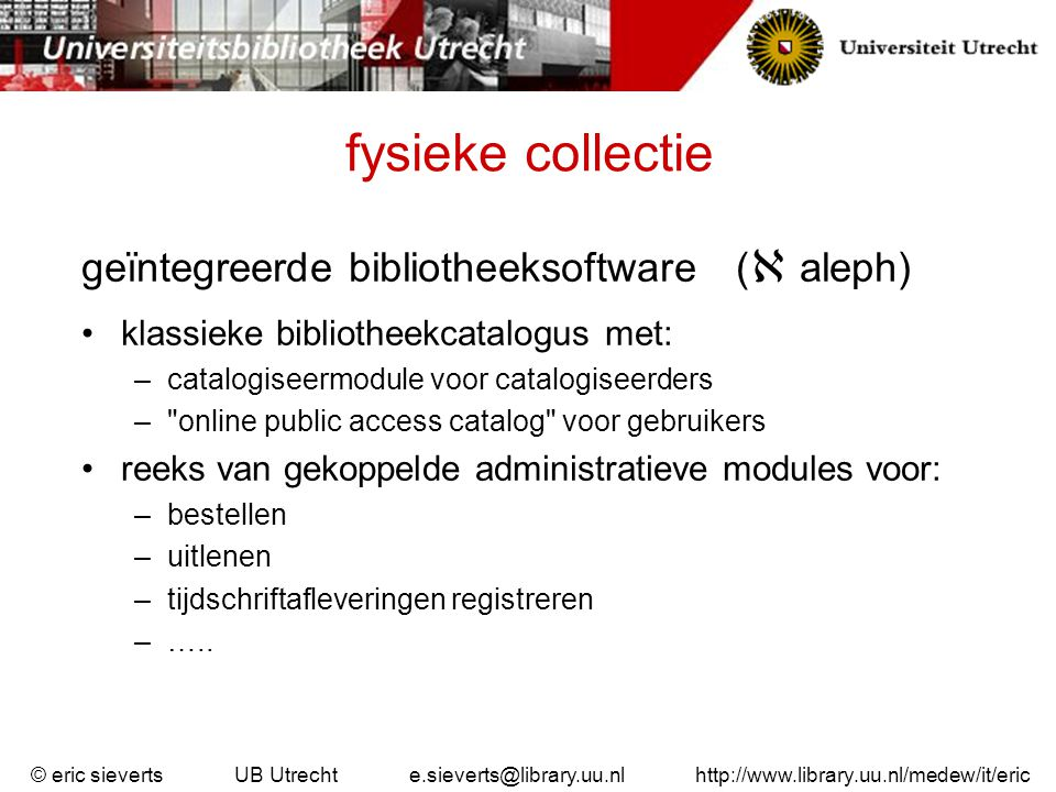 fysieke collectie kenmerken weinig tekstuele informatie digitaal beschikbaar –metadata: titel + toegekende trefwoorden / onderwerpscodes –meer formele metadata van de objecten –(nog) geen inhoudsopgave of flaptekst beperkte retrieval-mogelijkheden gegevens van hele objecten (boek, tijdschrift, band) geen gegevens van kleinere informatie-eenheden (tijdschriftartikel, boekhoofdstuk) © eric sieverts UB Utrecht e.sieverts@library.uu.nl http://www.library.uu.nl/medew/it/eric