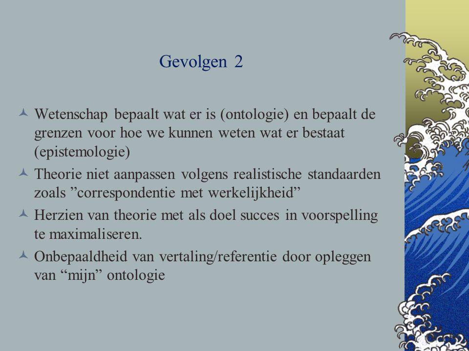 Gevolgen 2 Wetenschap bepaalt wat er is (ontologie) en bepaalt de grenzen voor hoe we kunnen weten wat er bestaat (epistemologie) Theorie niet aanpass