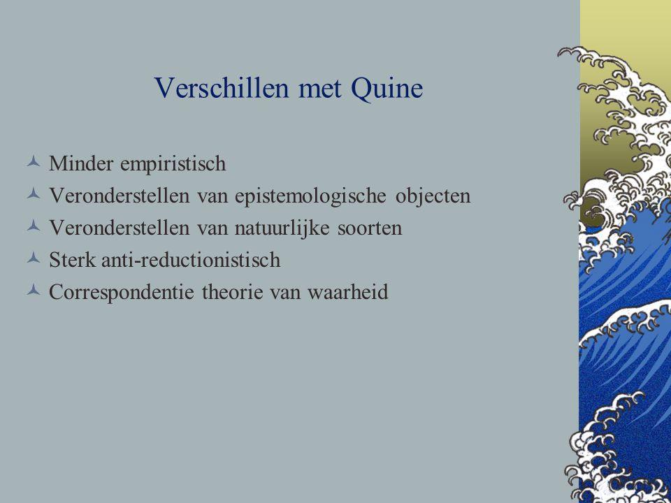 Verschillen met Quine Minder empiristisch Veronderstellen van epistemologische objecten Veronderstellen van natuurlijke soorten Sterk anti-reductionis