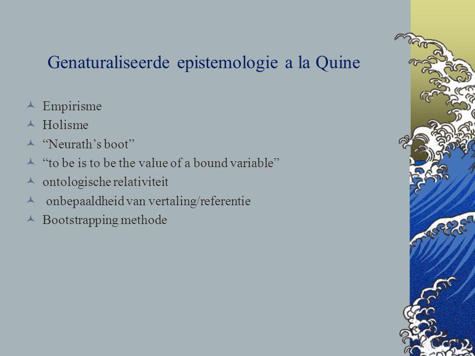 Aanval op traditionele epistemologie Foundationalisme & cartesiaanse droom onwaar Andere rol voor de scepticus Causale relaties in plaats van rechtvaardigende relaties Geen analyse van het concept kennis