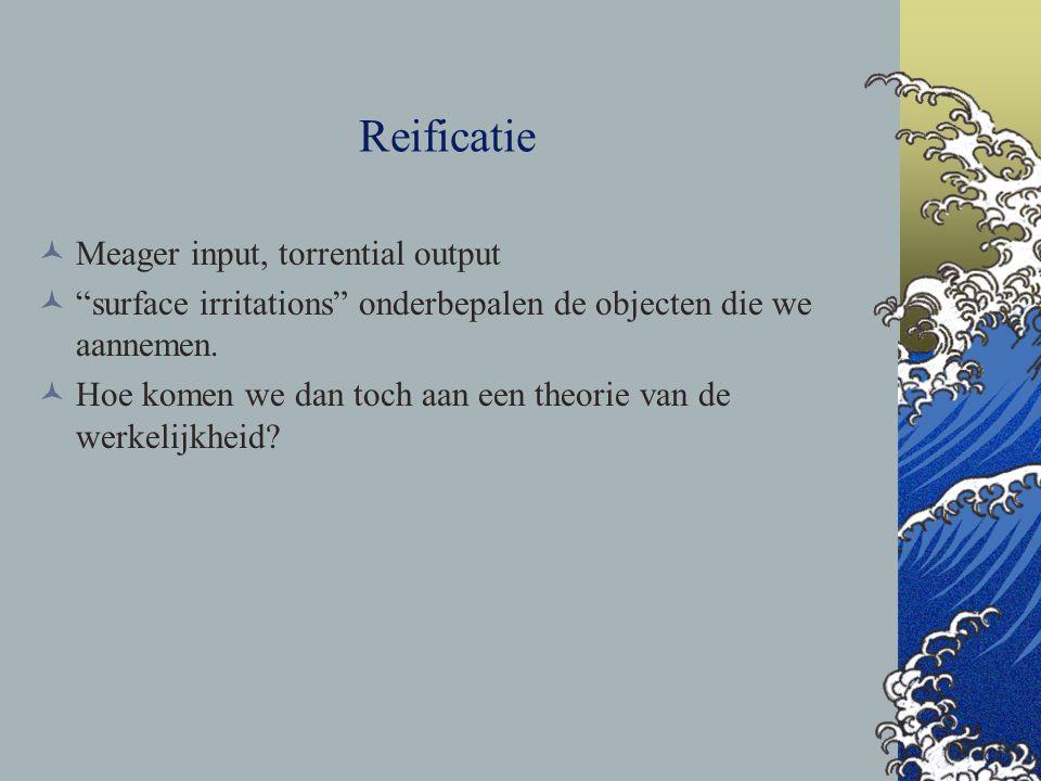 """Reificatie Meager input, torrential output """"surface irritations"""" onderbepalen de objecten die we aannemen. Hoe komen we dan toch aan een theorie van d"""