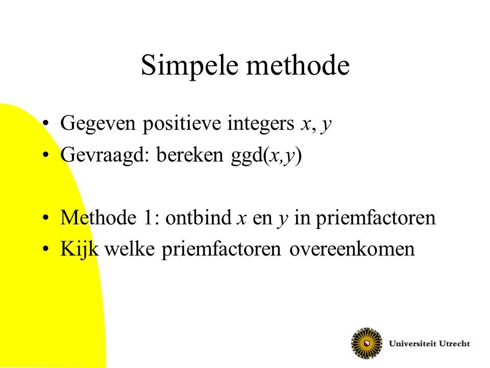 Simpele methode Gegeven positieve integers x, y Gevraagd: bereken ggd(x,y) Methode 1: ontbind x en y in priemfactoren Kijk welke priemfactoren overeen
