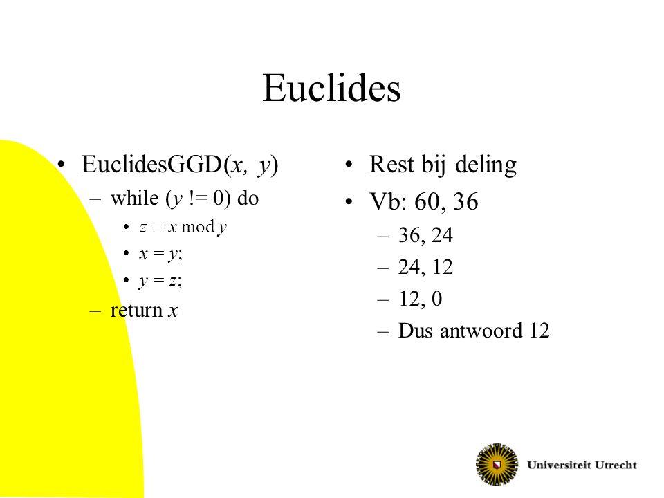 Euclides EuclidesGGD(x, y) –while (y != 0) do z = x mod y x = y; y = z; –return x Rest bij deling Vb: 60, 36 –36, 24 –24, 12 –12, 0 –Dus antwoord 12