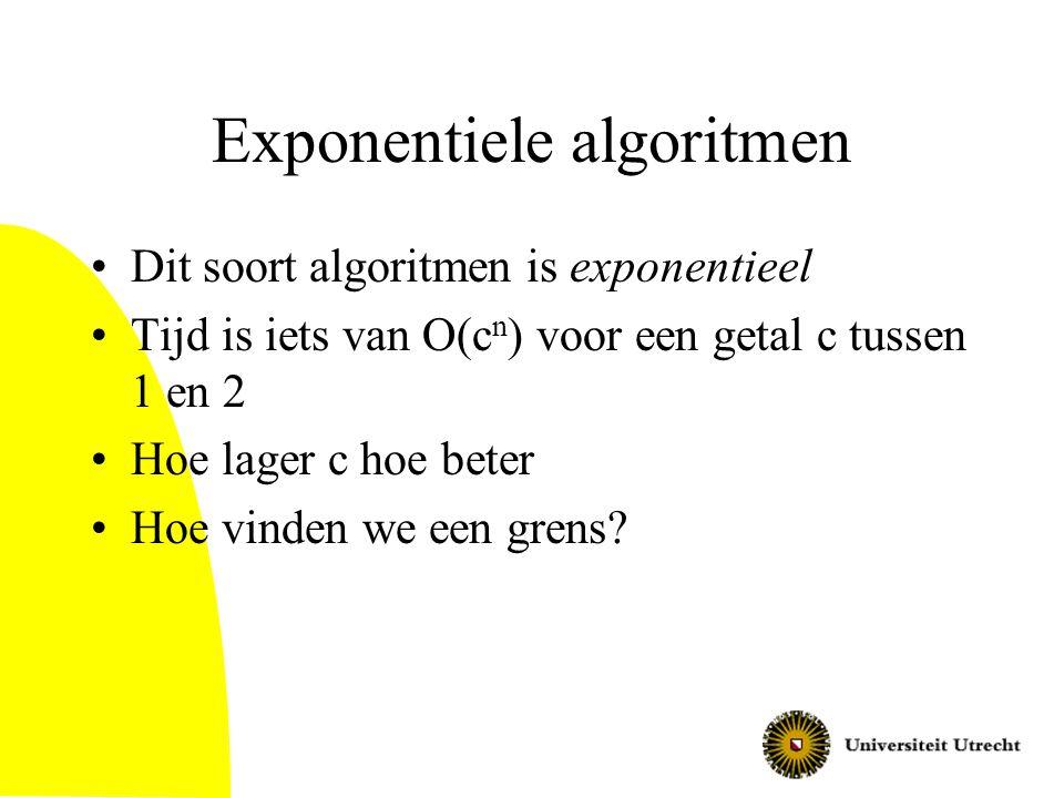 Exponentiele algoritmen Dit soort algoritmen is exponentieel Tijd is iets van O(c n ) voor een getal c tussen 1 en 2 Hoe lager c hoe beter Hoe vinden