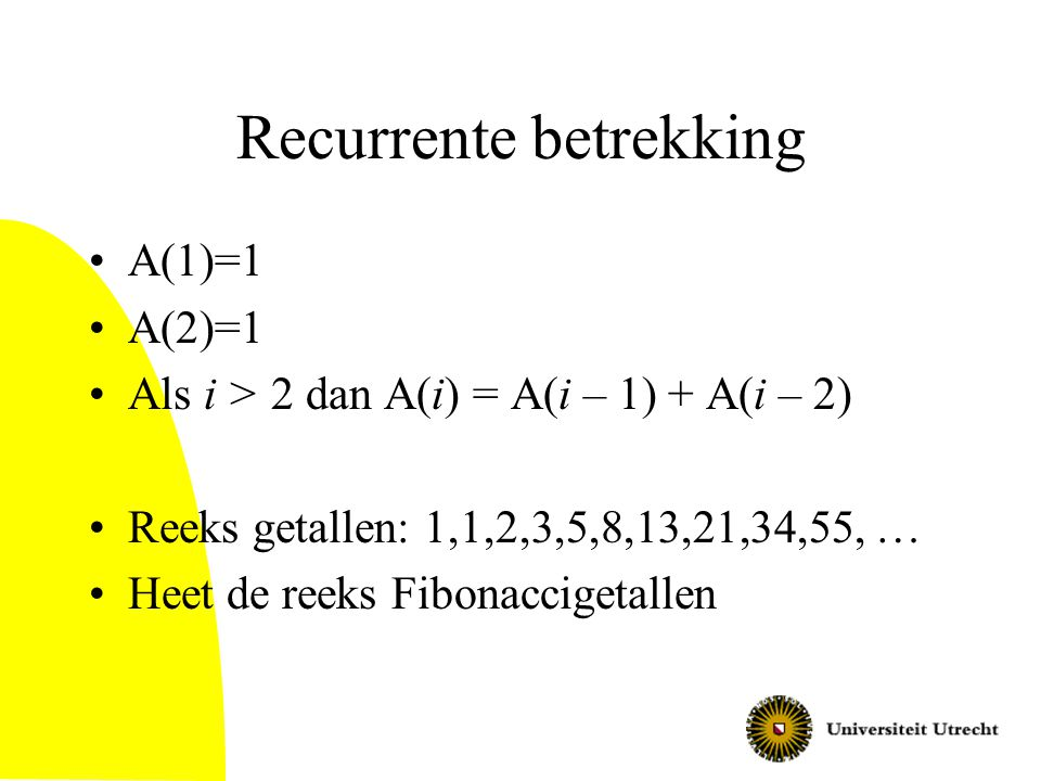 Recurrente betrekking A(1)=1 A(2)=1 Als i > 2 dan A(i) = A(i – 1) + A(i – 2) Reeks getallen: 1,1,2,3,5,8,13,21,34,55, … Heet de reeks Fibonaccigetalle