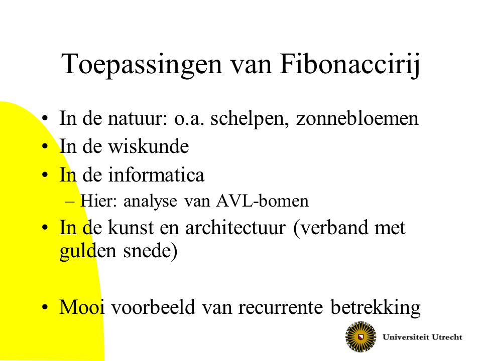 Eigenschappen van Fibonacci getallen (2) f(-1) = f(1) – f(0) = 1 Bewijzen met inductie meestal met twee basisgevallen Stelling: f(n+k) = f(k)*f(n+1)+f(k-1)*f(n) Dit heet de Fibonacci Increment Stelling Bewijs –Basisgeval k=0: f(0)*f(n+1)+f(-1)*f(n)= 0*f(n+1)+1*f(n)=f(n) = f(n+0) –Basisgeval k=1: f(1)*f(n+1) + f(0)*f(n+1)= 1*f(n+1)+0*f(n)= f(n+1) –Inductiestap:..