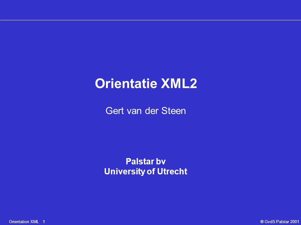 Orientation XML 1® GvdS Palstar 2001 Orientatie XML2 Gert van der Steen Palstar bv University of Utrecht