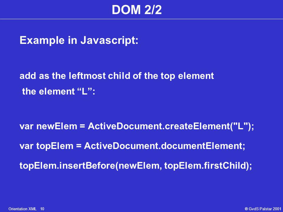 Orientation XML 10® GvdS Palstar 2001 DOM 2/2 Example in Javascript: add as the leftmost child of the top element the element L : var newElem = ActiveDocument.createElement( L ); var topElem = ActiveDocument.documentElement; topElem.insertBefore(newElem, topElem.firstChild);