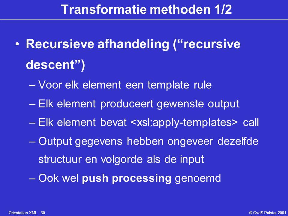 Orientation XML 30® GvdS Palstar 2001 Transformatie methoden 1/2 Recursieve afhandeling ( recursive descent ) –Voor elk element een template rule –Elk element produceert gewenste output –Elk element bevat call –Output gegevens hebben ongeveer dezelfde structuur en volgorde als de input –Ook wel push processing genoemd
