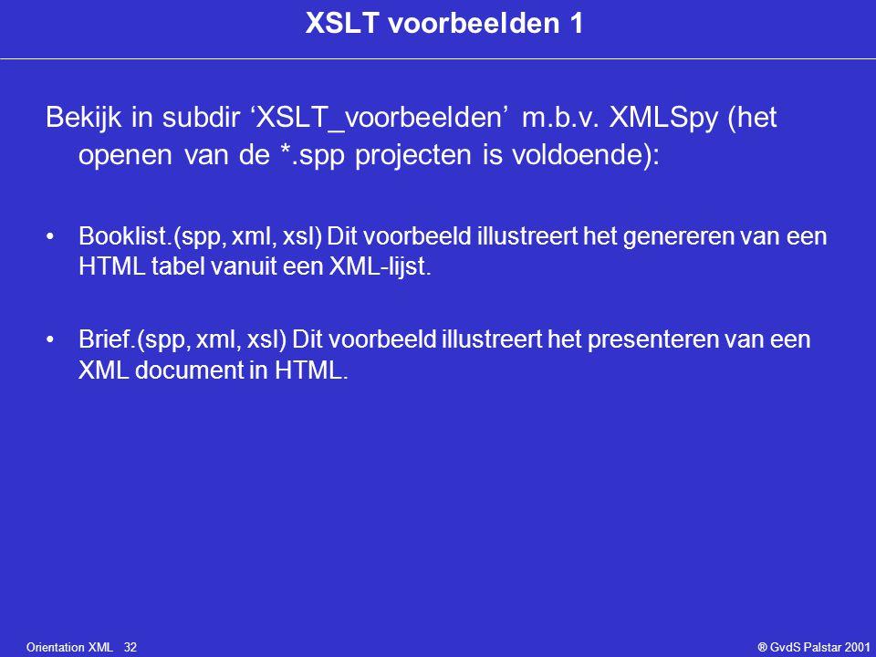 Orientation XML 32® GvdS Palstar 2001 XSLT voorbeelden 1 Bekijk in subdir 'XSLT_voorbeelden' m.b.v. XMLSpy (het openen van de *.spp projecten is voldo