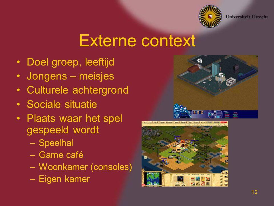 12 Externe context Doel groep, leeftijd Jongens – meisjes Culturele achtergrond Sociale situatie Plaats waar het spel gespeeld wordt –Speelhal –Game café –Woonkamer (consoles) –Eigen kamer