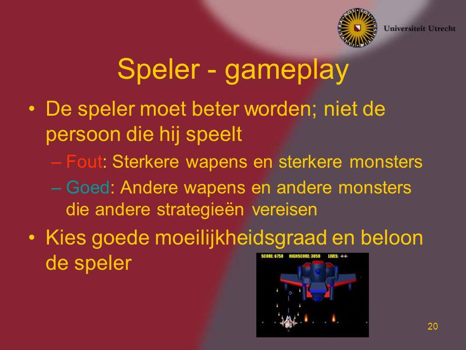 20 Speler - gameplay De speler moet beter worden; niet de persoon die hij speelt –Fout: Sterkere wapens en sterkere monsters –Goed: Andere wapens en andere monsters die andere strategieën vereisen Kies goede moeilijkheidsgraad en beloon de speler
