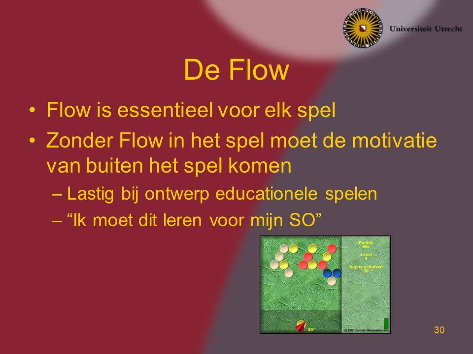 30 De Flow Flow is essentieel voor elk spel Zonder Flow in het spel moet de motivatie van buiten het spel komen –Lastig bij ontwerp educationele spelen – Ik moet dit leren voor mijn SO