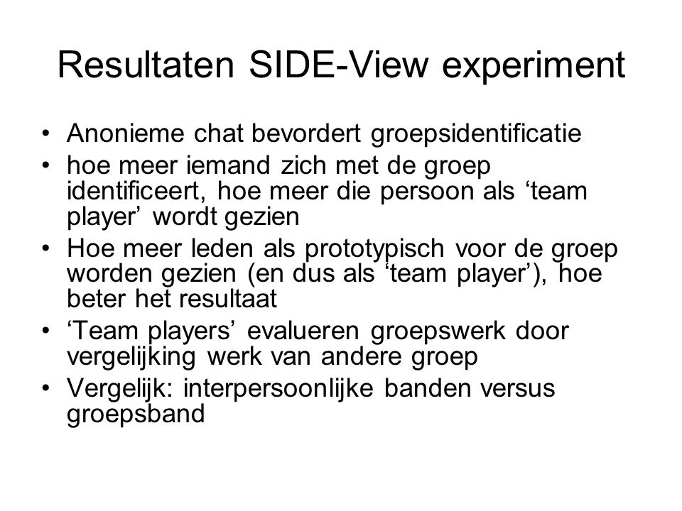 Resultaten SIDE-View experiment Anonieme chat bevordert groepsidentificatie hoe meer iemand zich met de groep identificeert, hoe meer die persoon als