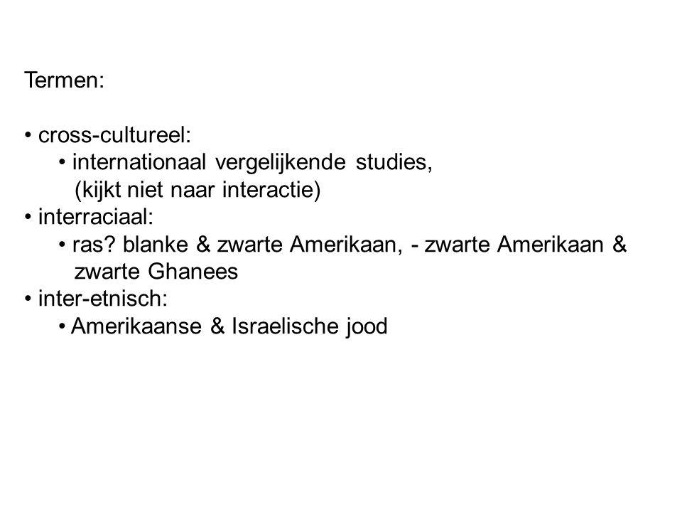 Termen: cross-cultureel: internationaal vergelijkende studies, (kijkt niet naar interactie) interraciaal: ras? blanke & zwarte Amerikaan, - zwarte Ame