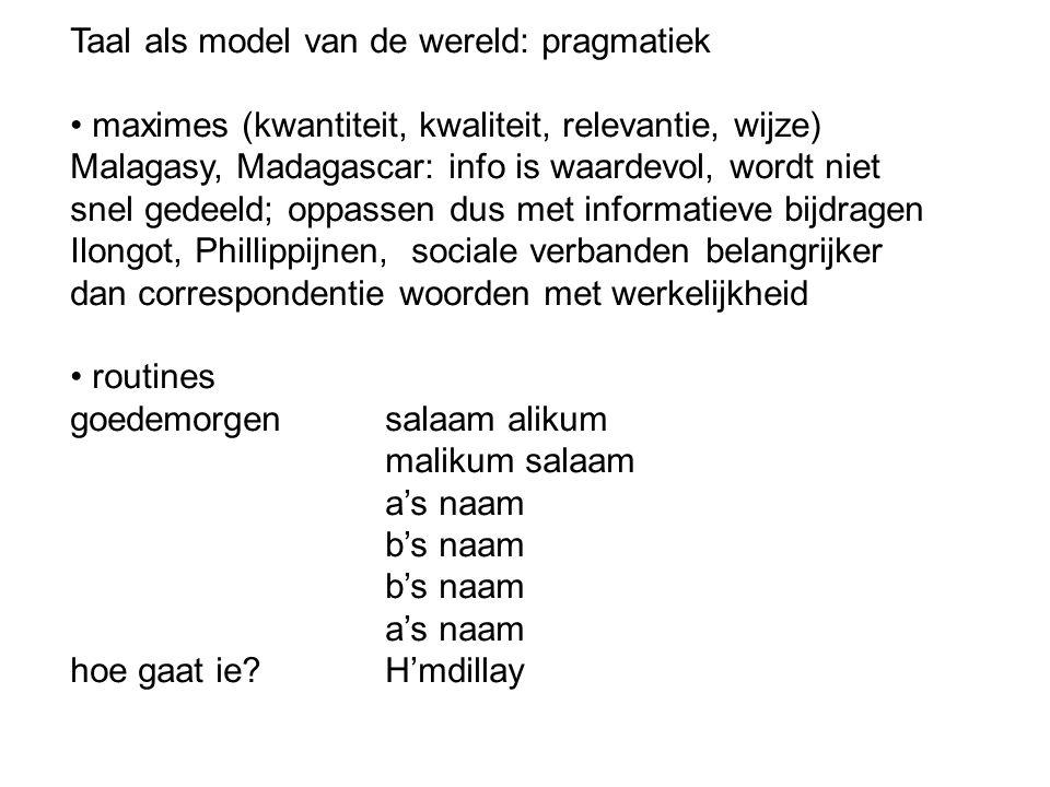 Taal als model van de wereld: pragmatiek maximes (kwantiteit, kwaliteit, relevantie, wijze) Malagasy, Madagascar: info is waardevol, wordt niet snel g