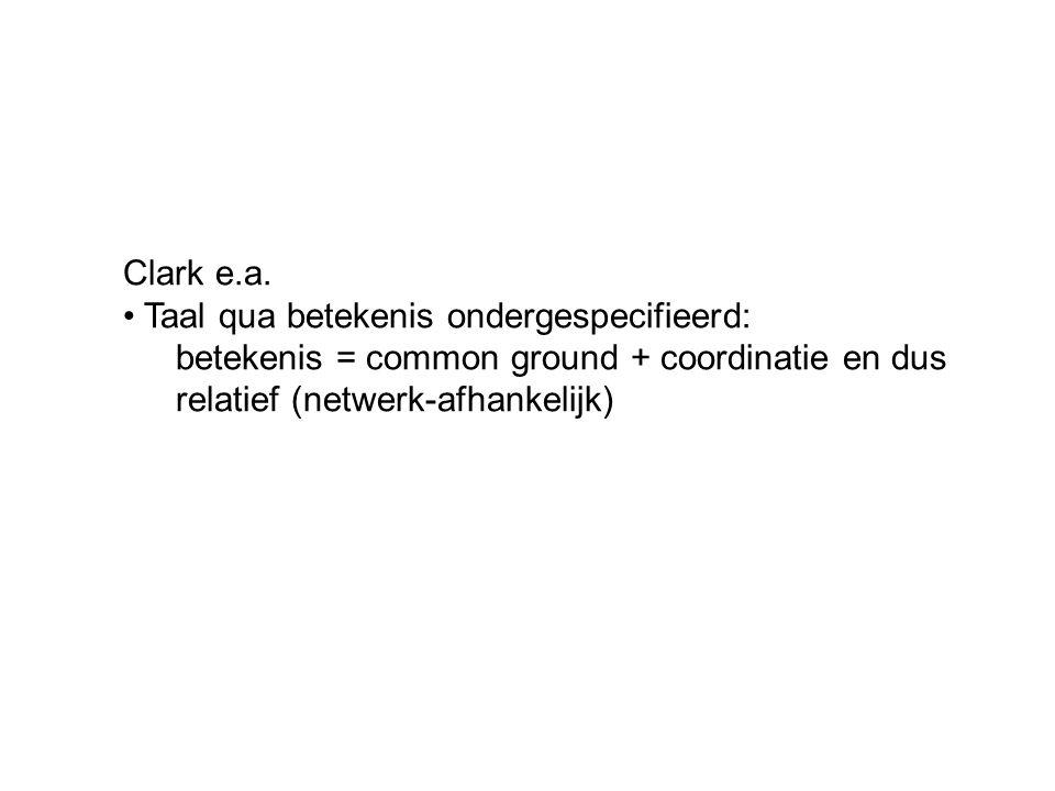 Clark e.a. Taal qua betekenis ondergespecifieerd: betekenis = common ground + coordinatie en dus relatief (netwerk-afhankelijk)