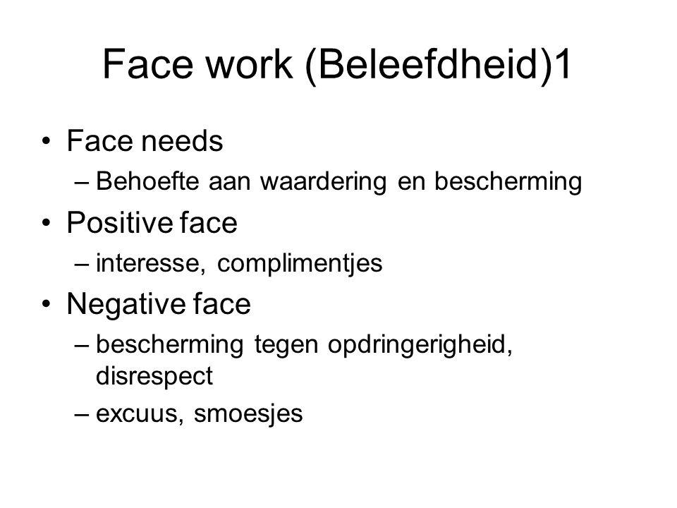 Face work (Beleefdheid)1 Face needs –Behoefte aan waardering en bescherming Positive face –interesse, complimentjes Negative face –bescherming tegen o