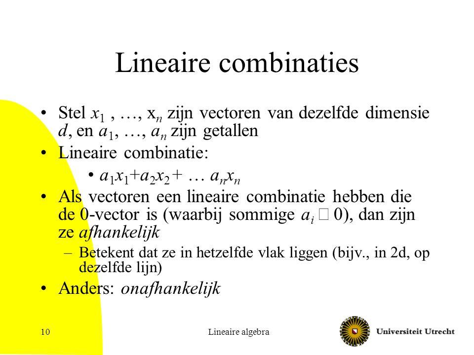 Lineaire algebra11 Ieder punt is lineaire combinatie van eenheidsvectoren Eenheidsvectoren in 2d: (0,1) en (1,0) Deze eenheidsvectoren vormen basis: elk punt in 2d is lineaire combinatie van deze vectoren