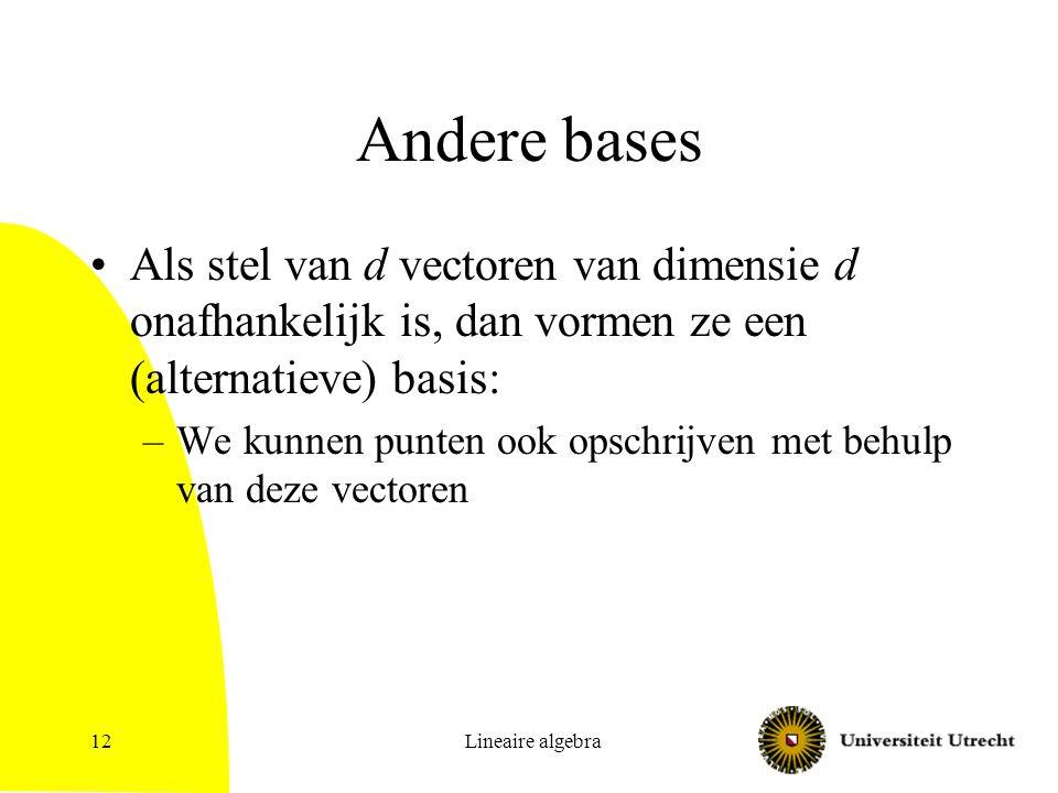 Lineaire algebra12 Andere bases Als stel van d vectoren van dimensie d onafhankelijk is, dan vormen ze een (alternatieve) basis: –We kunnen punten ook