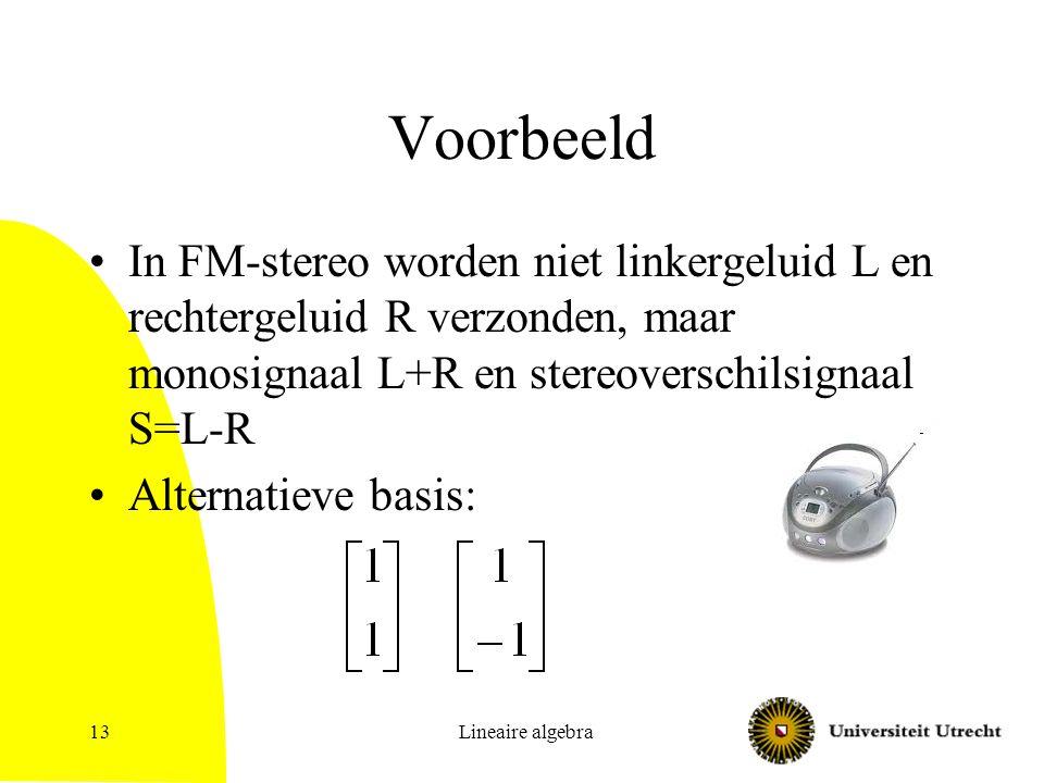 Lineaire algebra13 Voorbeeld In FM-stereo worden niet linkergeluid L en rechtergeluid R verzonden, maar monosignaal L+R en stereoverschilsignaal S=L-R
