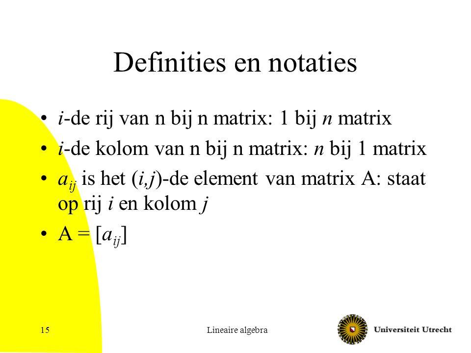 Lineaire algebra15 Definities en notaties i-de rij van n bij n matrix: 1 bij n matrix i-de kolom van n bij n matrix: n bij 1 matrix a ij is het (i,j)-