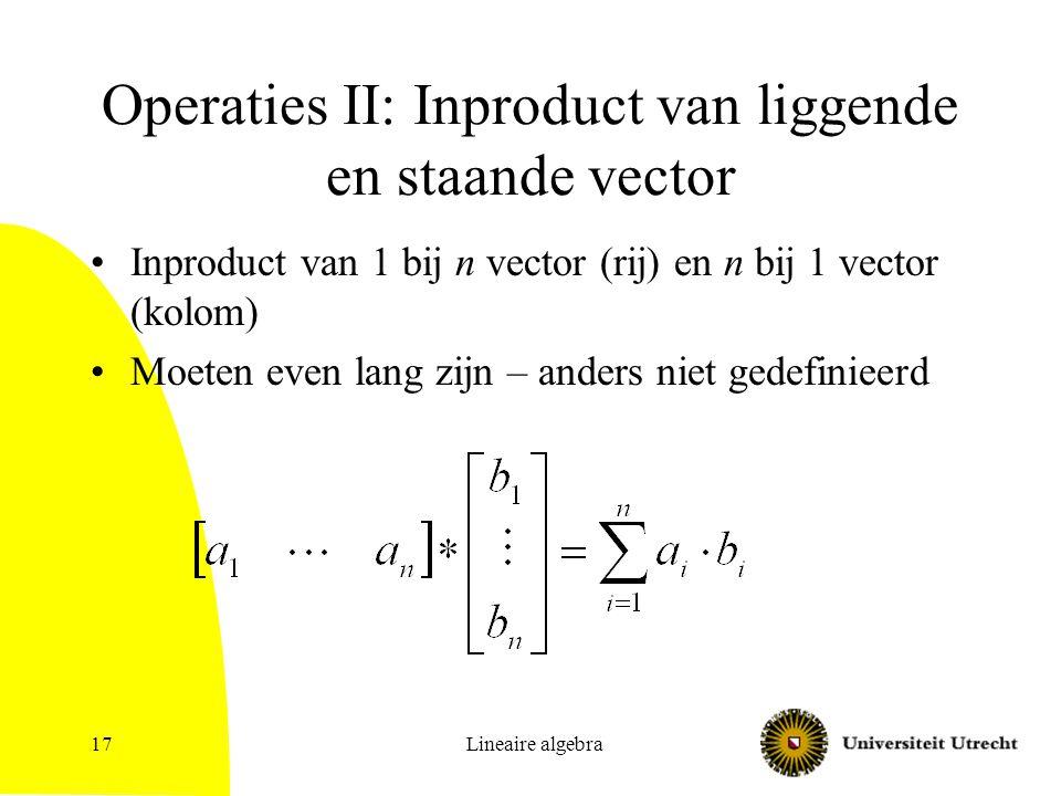 Lineaire algebra17 Operaties II: Inproduct van liggende en staande vector Inproduct van 1 bij n vector (rij) en n bij 1 vector (kolom) Moeten even lan
