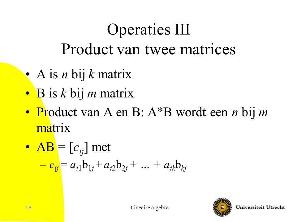 Lineaire algebra18 Operaties III Product van twee matrices A is n bij k matrix B is k bij m matrix Product van A en B: A*B wordt een n bij m matrix AB