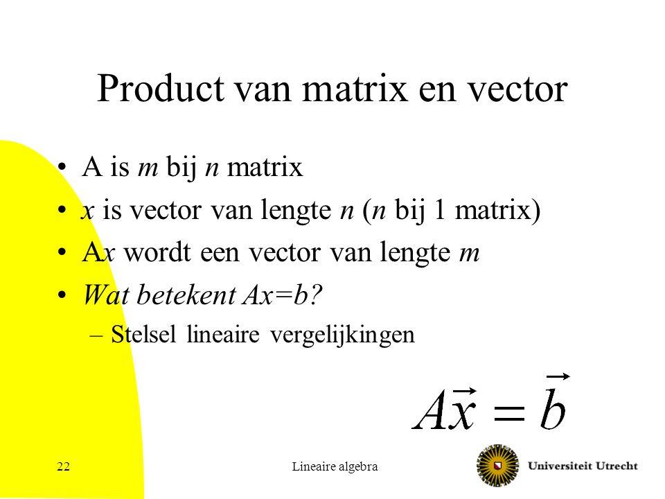 Lineaire algebra22 Product van matrix en vector A is m bij n matrix x is vector van lengte n (n bij 1 matrix) Ax wordt een vector van lengte m Wat bet