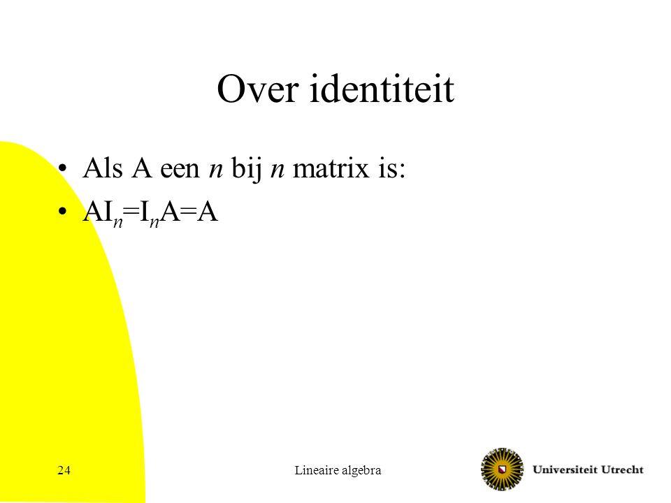 Lineaire algebra25 Nulmatrix 0 n : n bij n matrix die overal 0 is A0 n = 0 n A = 0 n A+0 n = 0 n +A = A