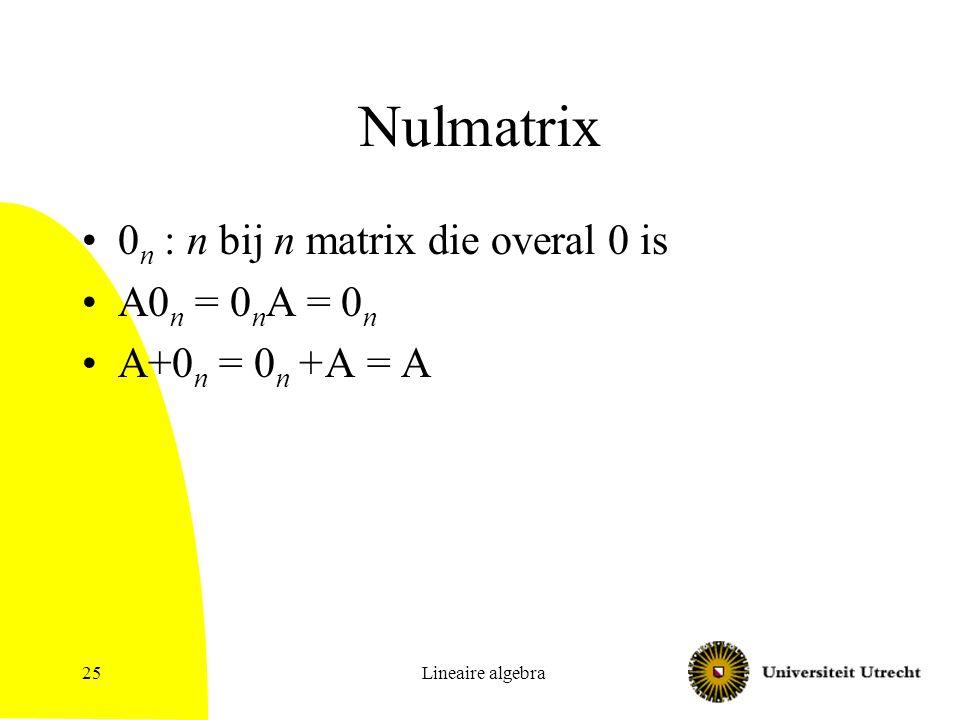 Lineaire algebra26 Inverse Inverse van n bij n matrix A: een matrix B met AB = I n en BA = I n Stelling: Als AB=I n en CA=I n dan is B=C Bewijs: C = CI n = CAB = I n B = B Er is dus maximaal 1 matrix die de inverse is Notatie: A -1