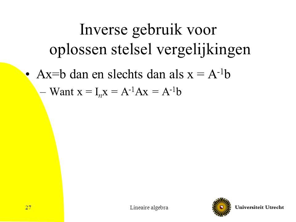 Lineaire algebra27 Inverse gebruik voor oplossen stelsel vergelijkingen Ax=b dan en slechts dan als x = A -1 b –Want x = I n x = A -1 Ax = A -1 b